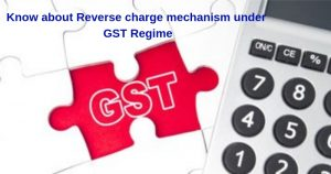 Know about Reverse charge mechanism under GST Regime