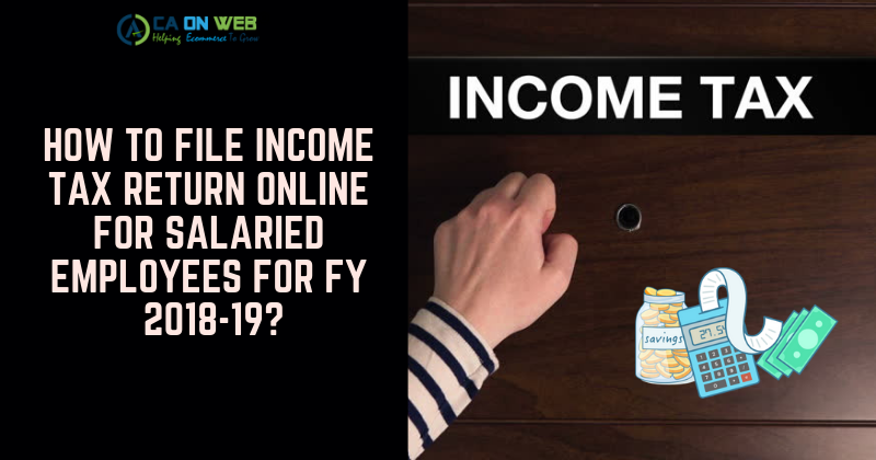 How to file Income Tax Return Online for salaried employees for FY 2018-19?