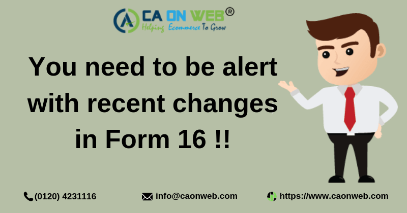 You need to be alert with recent changes in Form 16